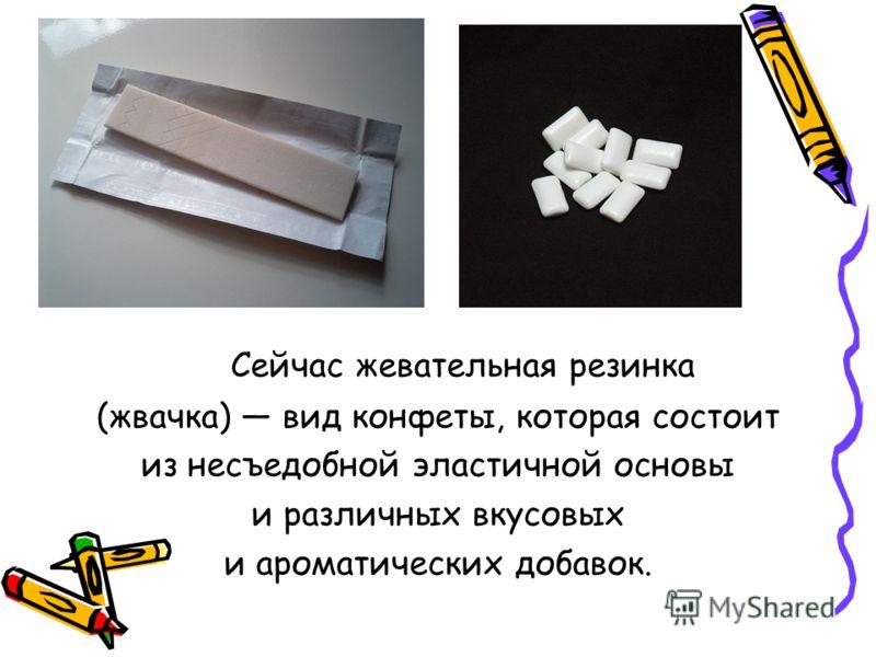Сейчас жевательная резинка (жвачка) вид конфеты, которая состоит из несъедобной эластичной основы и различных вкусовых и ароматических добавок.