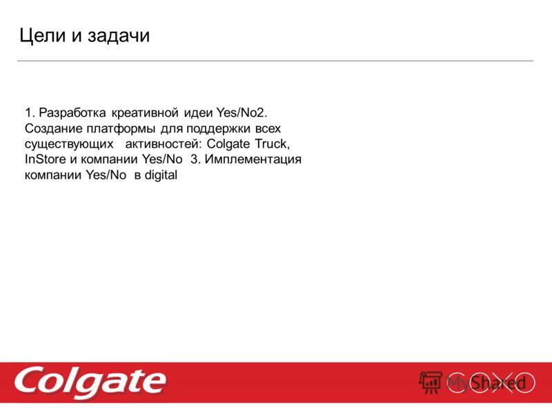 Цели и задачи 1. Разработка креативной идеи Yes/No2. Создание платформы для поддержки всех существующих активностей: Colgate Truck, InStore и компании Yes/No 3. Имплементация компании Yes/No в digital