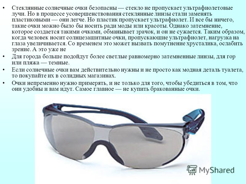 Стеклянные солнечные очки безопасны стекло не пропускает ультрафиолетовые лучи. Но в процессе усовершенствования стеклянные линзы стали заменять пластиковыми они легче. Но пластик пропускает ультрафиолет. И все бы ничего, такие очки можно было бы нос