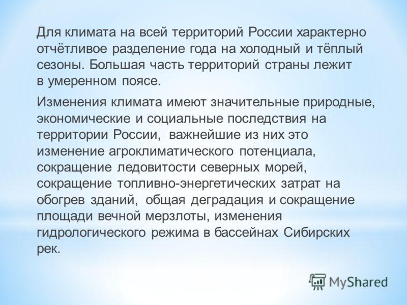Для климата на всей территорий России характерно отчётливое разделение года на холодный и тёплый сезоны. Большая часть территорий страны лежит в умеренном поясе. Изменения климата имеют значительные природные, экономические и социальные последствия н