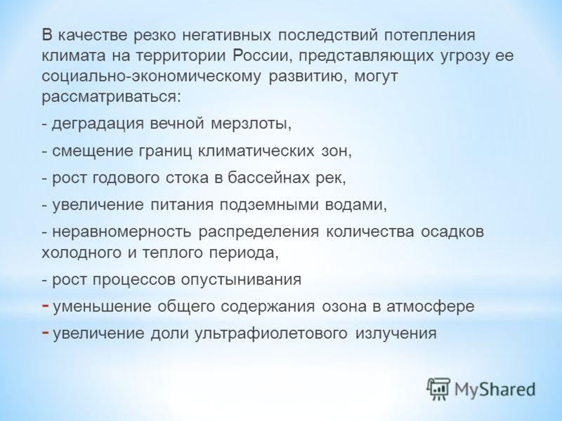 В качестве резко негативных последствий потепления климата на территории России, представляющих угрозу ее социально-экономическому развитию, могут рассматриваться: - деградация вечной мерзлоты, - смещение границ климатических зон, - рост годового сто