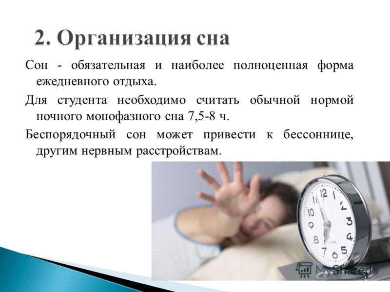 Сон - обязательная и наиболее полноценная форма ежедневного отдыха. Для студента необходимо считать обычной нормой ночного монофазного сна 7,5-8 ч. Беспорядочный сон может привести к бессоннице, другим нервным расстройствам.