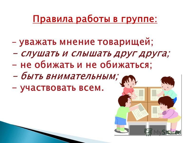 Правила работы в группе: - уважать мнение товарищей; - слушать и слышать друг друга; - не обижать и не обижаться; - быть внимательным; - участвовать всем.