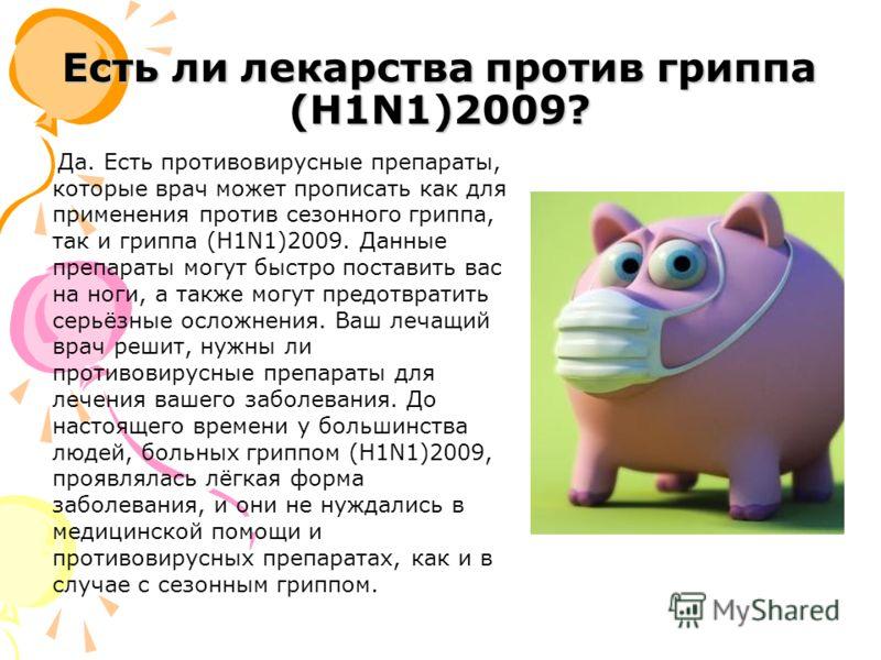 Есть ли лекарства против гриппа (H1N1)2009? Да. Есть противовирусные препараты, которые врач может прописать как для применения против сезонного гриппа, так и гриппа (H1N1)2009. Данные препараты могут быстро поставить вас на ноги, а также могут предо