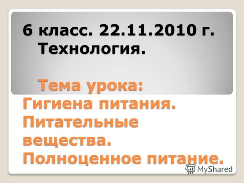 6 класс. 22.11.2010 г. Технология. Тема урока: Гигиена питания. Питательные вещества. Полноценное питание.