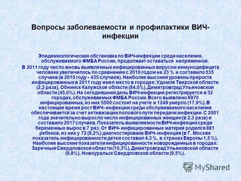 Вопросы заболеваемости и профилактики ВИЧ- инфекции Эпидемиологическая обстановка по ВИЧ-инфекции среди населения, обслуживаемого ФМБА России, продолжает оставаться напряженной. В 2011 году число вновь выявленных инфицированных вирусом иммунодефицита