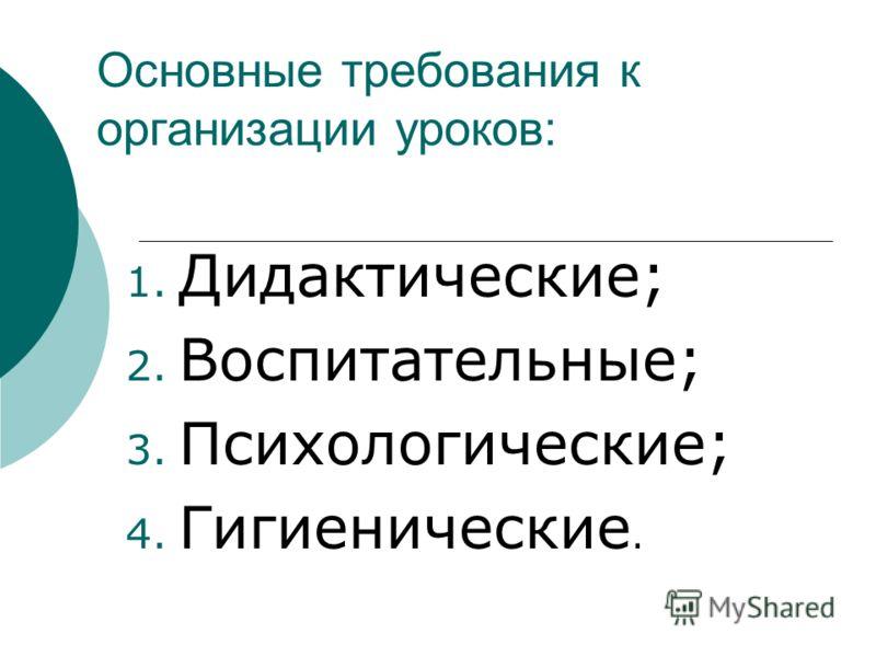 Основные требования к организации уроков: 1. Дидактические; 2. Воспитательные; 3. Психологические; 4. Гигиенические.