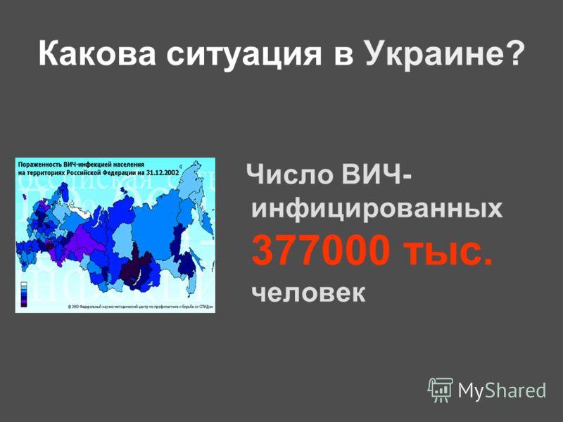 Какова ситуация в Украине? Число ВИЧ- инфицированных 377000 тыс. человек
