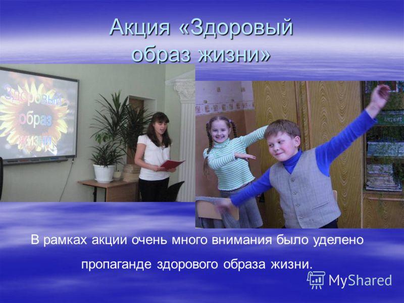 Акция «Здоровый образ жизни» В рамках акции очень много внимания было уделено пропаганде здорового образа жизни.