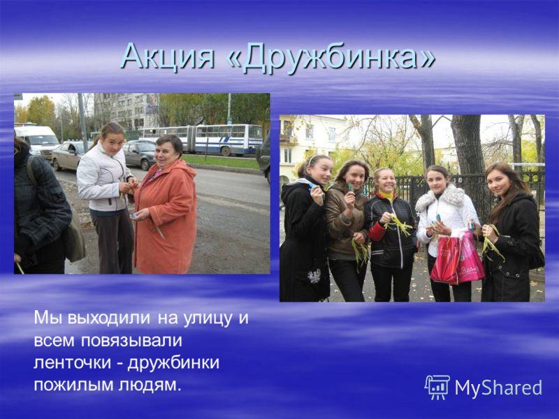 Акция «Дружбинка» Мы выходили на улицу и всем повязывали ленточки - дружбинки пожилым людям.