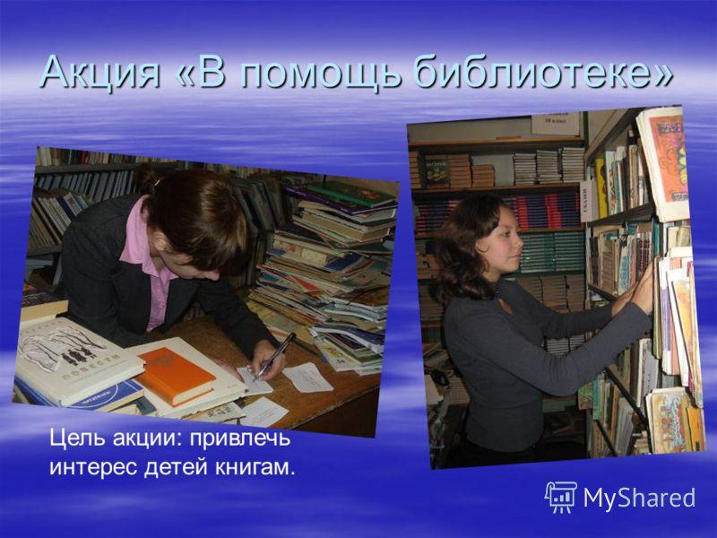 Акция «В помощь библиотеке» Цель акции: привлечь интерес детей книгам.