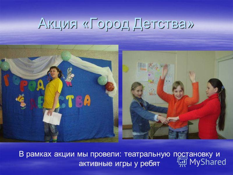 Акция «Город Детства» В рамках акции мы провели: театральную постановку и активные игры у ребят