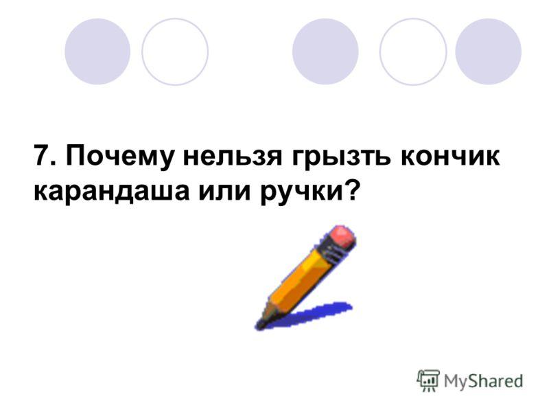 7. Почему нельзя грызть кончик карандаша или ручки?