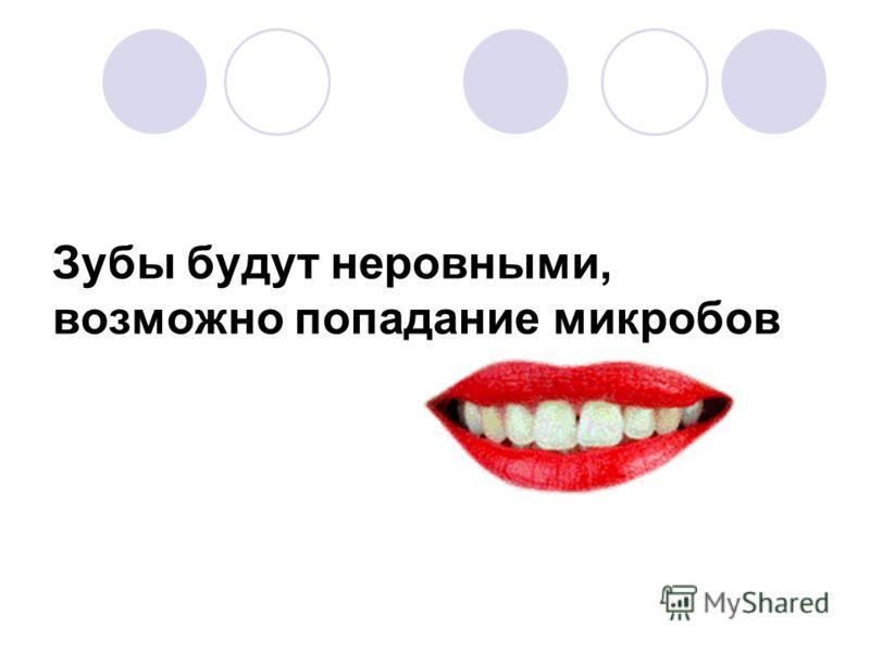 Зубы будут неровными, возможно попадание микробов