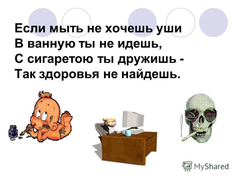 Если мыть не хочешь уши В ванную ты не идешь, С сигаретою ты дружишь - Так здоровья не найдешь.