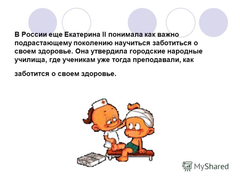 В России еще Екатерина II понимала как важно подрастающему поколению научиться заботиться о своем здоровье. Она утвердила городские народные училища, где ученикам уже тогда преподавали, как заботится о своем здоровье.