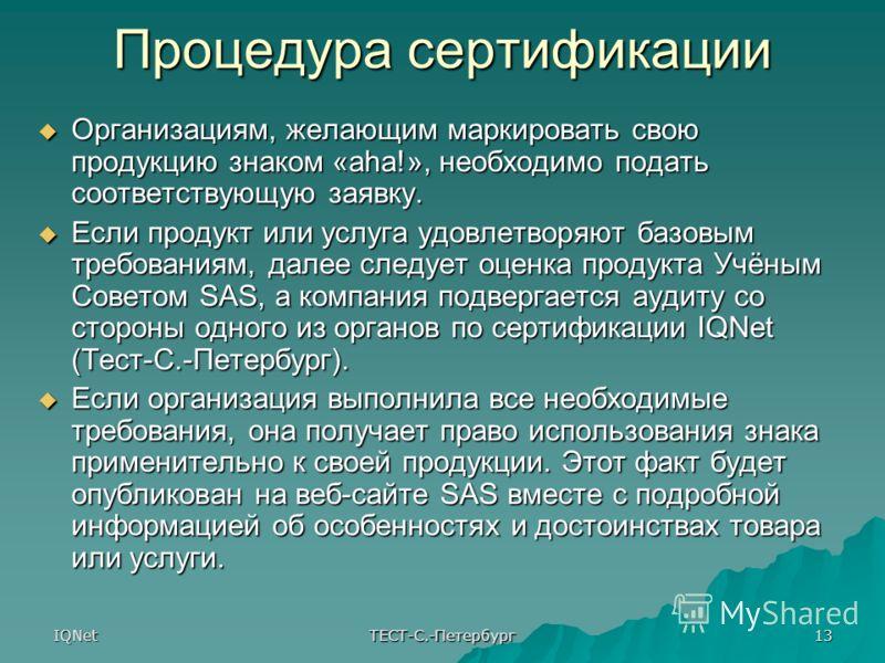 IQNet ТЕСТ-С.-Петербург 13 Процедура сертификации Организациям, желающим маркировать свою продукцию знаком «aha!», необходимо подать соответствующую заявку. Организациям, желающим маркировать свою продукцию знаком «aha!», необходимо подать соответств