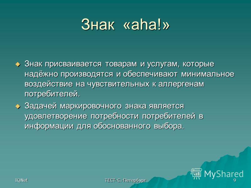 IQNet ТЕСТ-С.-Петербург 9 Знак «aha!» Знак присваивается товарам и услугам, которые надёжно производятся и обеспечивают минимальное воздействие на чувствительных к аллергенам потребителей. Знак присваивается товарам и услугам, которые надёжно произво