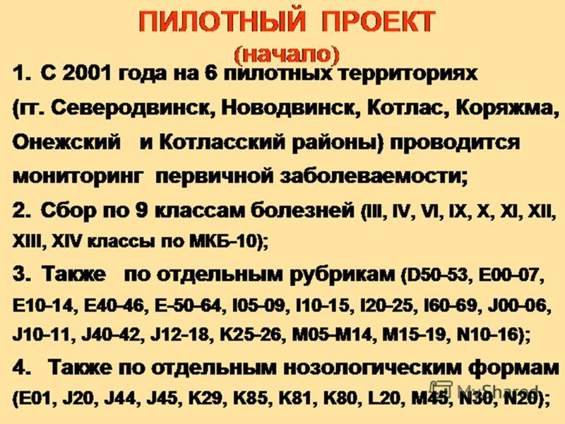 1.С 2001 года на 6 пилотных территориях (гг. Северодвинск, Новодвинск, Котлас, Коряжма, Онежский и Котласский районы) проводится мониторинг первичной заболеваемости; 2.Сбор по 9 классам болезней (III, IV, VI, IX, X, XI, XII, XIII, XIV классы по МКБ-1