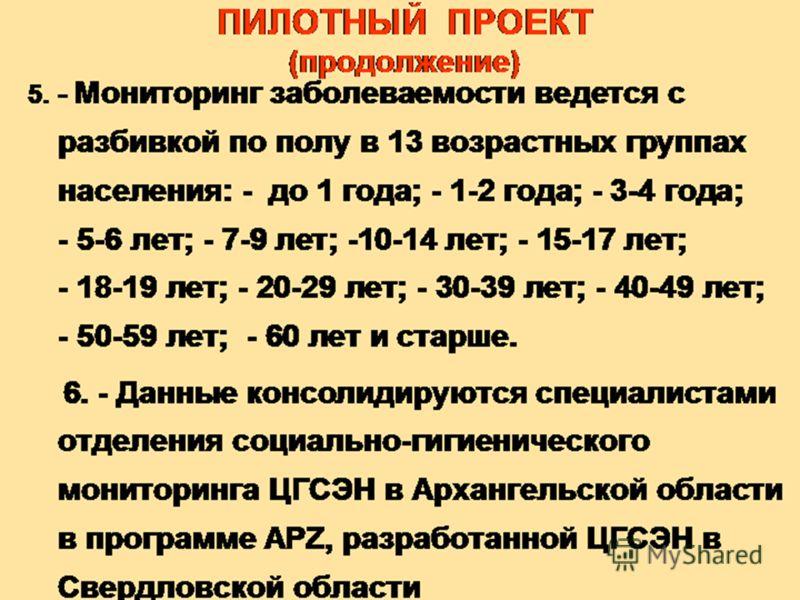 ПИЛОТНЫЙ ПРОЕКТ (продолжение) 5. - Мониторинг заболеваемости ведется с разбивкой по полу в 13 возрастных группах населения: - до 1 года; - 1-2 года; - 3-4 года; - 5-6 лет; - 7-9 лет; -10-14 лет; - 15-17 лет; - 18-19 лет; - 20-29 лет; - 30-39 лет; - 4