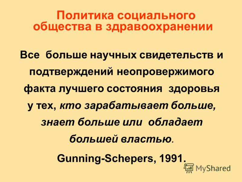 Политика социального общества в здравоохранении Все больше научных свидетельств и подтверждений неопровержимого факта лучшего состояния здоровья у тех, кто зарабатывает больше, знает больше или обладает большей властью. Gunning-Schepers, 1991.