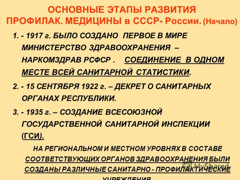 ОСНОВНЫЕ ЭТАПЫ РАЗВИТИЯ ПРОФИЛАК. МЕДИЦИНЫ в СССР- России. (Начало) 1. - 1917 г. БЫЛО СОЗДАНО ПЕРВОЕ В МИРЕ МИНИСТЕРСТВО ЗДРАВООХРАНЕНИЯ – НАРКОМЗДРАВ РСФСР. СОЕДИНЕНИЕ В ОДНОМ МЕСТЕ ВСЕЙ САНИТАРНОЙ СТАТИСТИКИ. 2. - 15 СЕНТЯБРЯ 1922 г. – ДЕКРЕТ О САН