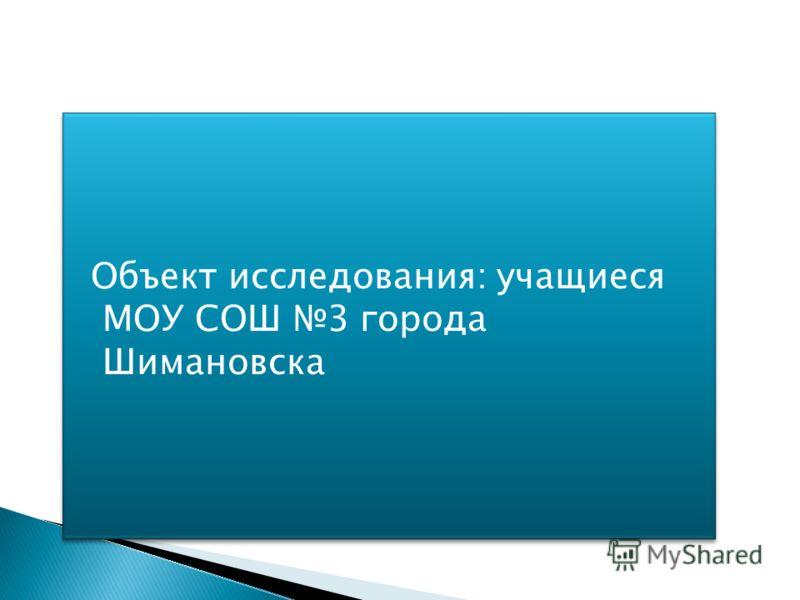 Объект исследования: учащиеся МОУ СОШ 3 города Шимановска