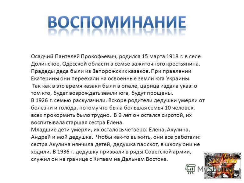 Осадчий Пантелей Прокофьевич, родился 15 марта 1918 г. в селе Долинское, Одесской области в семье зажиточного крестьянина. Прадеды деда были из Запорожских казаков. При правлении Екатерины они переехали на освоенные земли юга Украины. Так как в это в
