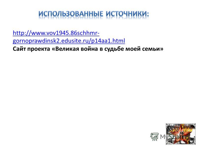 http://www.vov1945.86schhmr- gornoprawdinsk2.edusite.ru/p14aa1.html Сайт проекта «Великая война в судьбе моей семьи»