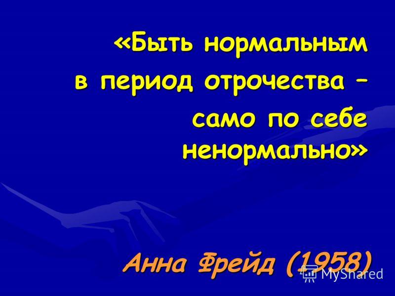 «Быть нормальным в период отрочества – само по себе ненормально» Анна Фрейд (1958)