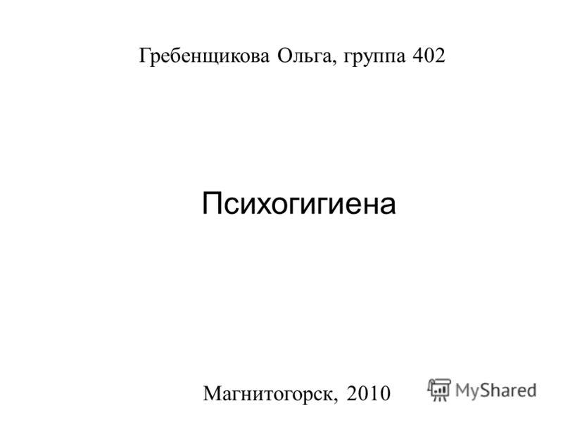Титульный лист Магнитогорск, 2010 Гребенщикова Ольга, группа 402 Психогигиена