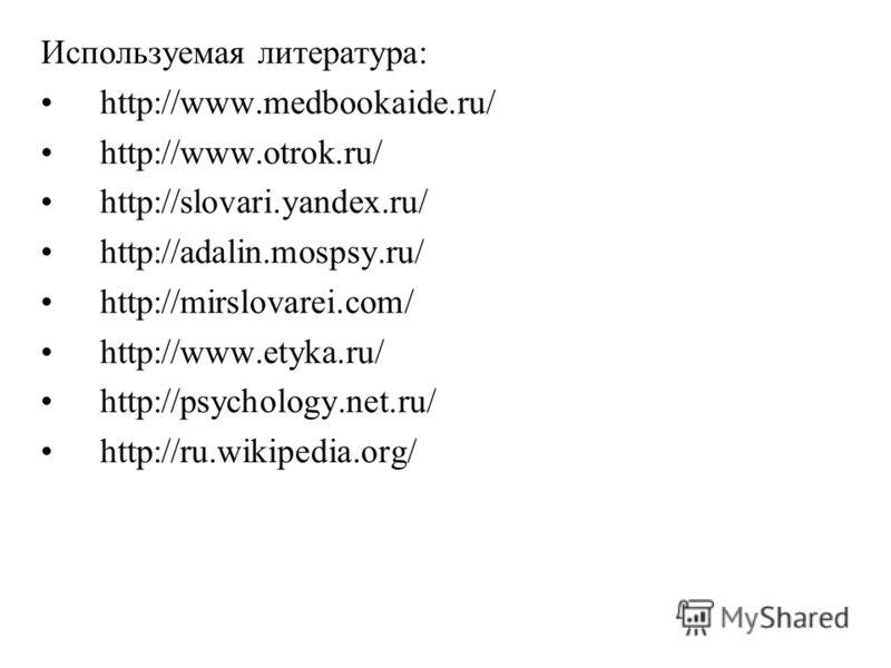 Используемая литература: http://www.medbookaide.ru/ http://www.otrok.ru/ http://slovari.yandex.ru/ http://adalin.mospsy.ru/ http://mirslovarei.com/ http://www.etyka.ru/ http://psychology.net.ru/ http://ru.wikipedia.org/