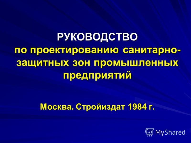 РУКОВОДСТВО по проектированию санитарно- защитных зон промышленных предприятий Москва. Стройиздат 1984 г.