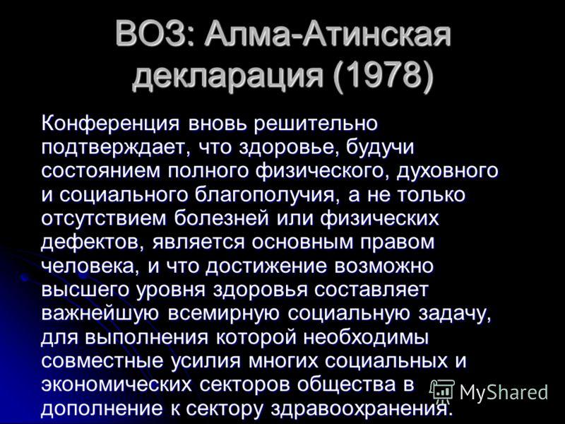 ВОЗ: Алма-Атинская декларация (1978) Конференция вновь решительно подтверждает, что здоровье, будучи состоянием полного физического, духовного и социального благополучия, а не только отсутствием болезней или физических дефектов, является основным пра