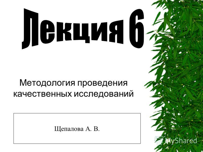 Методология проведения качественных исследований Щепалова А. В.