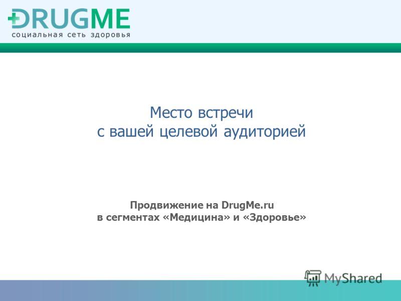 Место встречи с вашей целевой аудиторией Продвижение на DrugMe.ru в сегментах «Медицина» и «Здоровье»