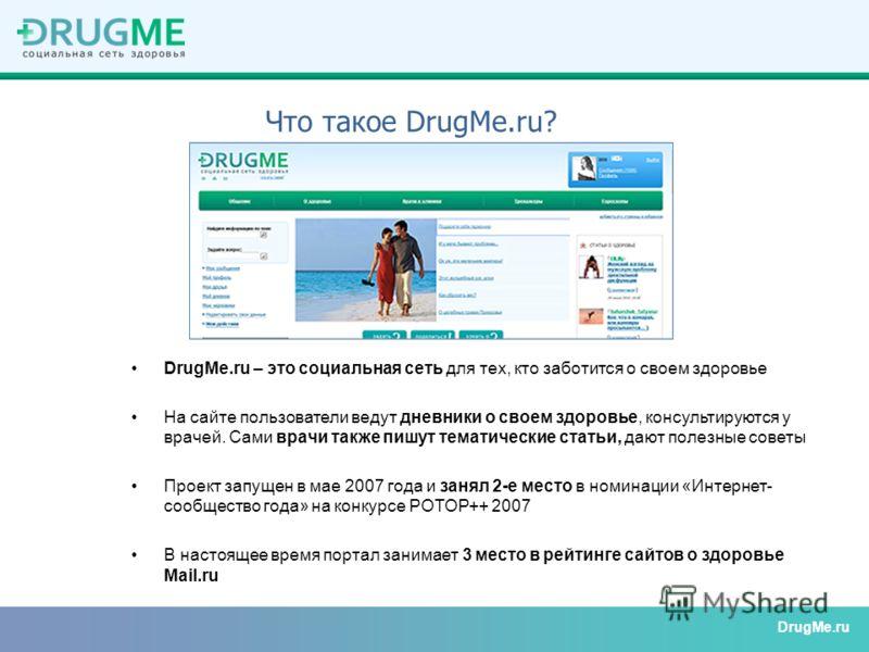 DrugMe.ru – это социальная сеть для тех, кто заботится о своем здоровье На сайте пользователи ведут дневники о своем здоровье, консультируются у врачей. Сами врачи также пишут тематические статьи, дают полезные советы Проект запущен в мае 2007 года и