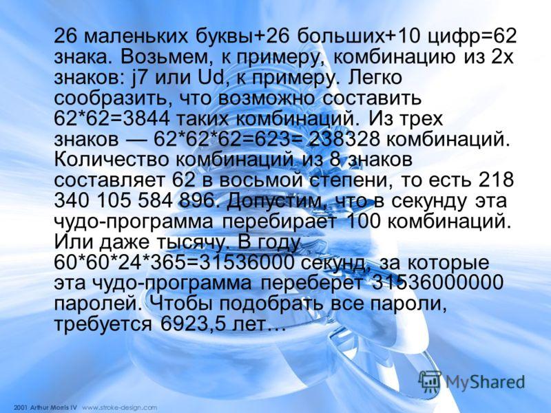 26 маленьких буквы+26 больших+10 цифр=62 знака. Возьмем, к примеру, комбинацию из 2х знаков: j7 или Ud, к примеру. Легко сообразить, что возможно составить 62*62=3844 таких комбинаций. Из трех знаков 62*62*62=623= 238328 комбинаций. Количество комбин