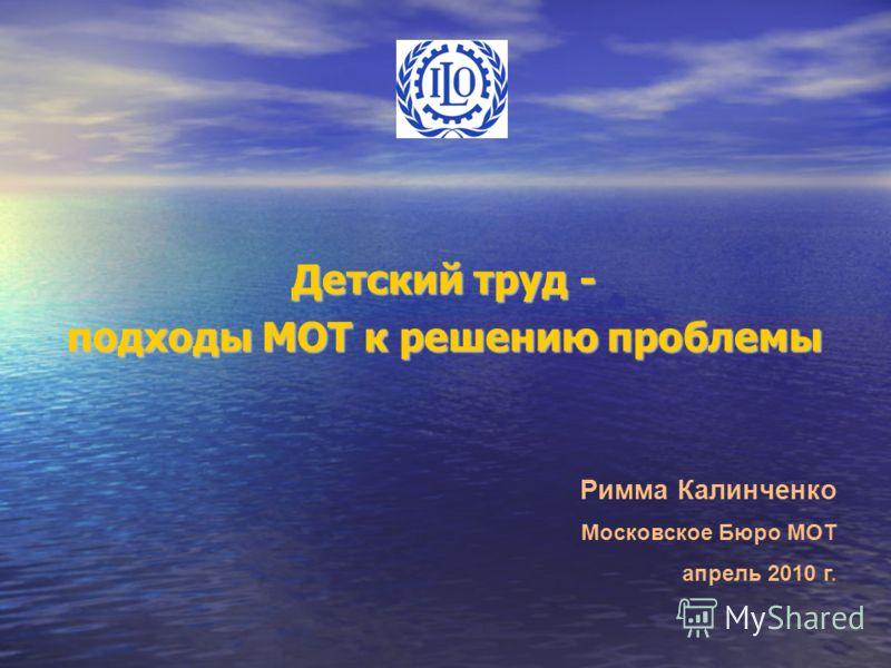 Детский труд - подходы МОТ к решению проблемы Римма Калинченко Московское Бюро МОТ апрель 2010 г.