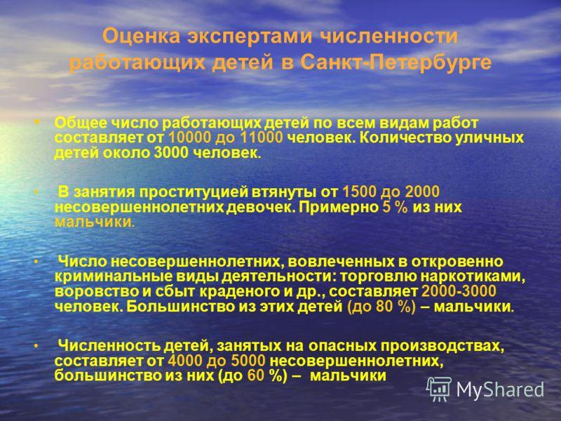 Оценка экспертами численности работающих детей в Санкт-Петербурге Общее число работающих детей по всем видам работ составляет от 10000 до 11000 человек. Количество уличных детей около 3000 человек. В занятия проституцией втянуты от 1500 до 2000 несов