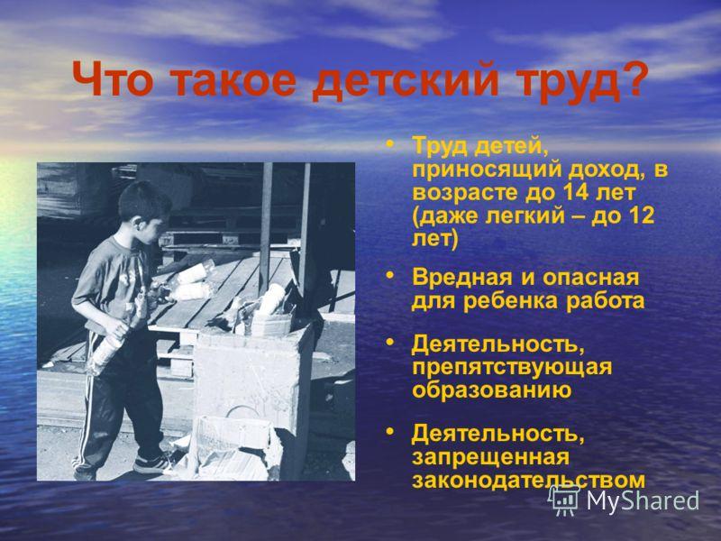 Что такое детский труд? Труд детей, приносящий доход, в возрасте до 14 лет (даже легкий – до 12 лет) Вредная и опасная для ребенка работа Деятельность, препятствующая образованию Деятельность, запрещенная законодательством