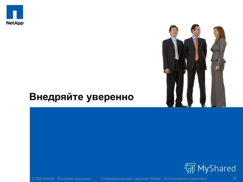 © 2009 NetApp. Все права защищены. Конфиденциальные сведения NetApp - Использование ограничено 21 Внедряйте уверенно