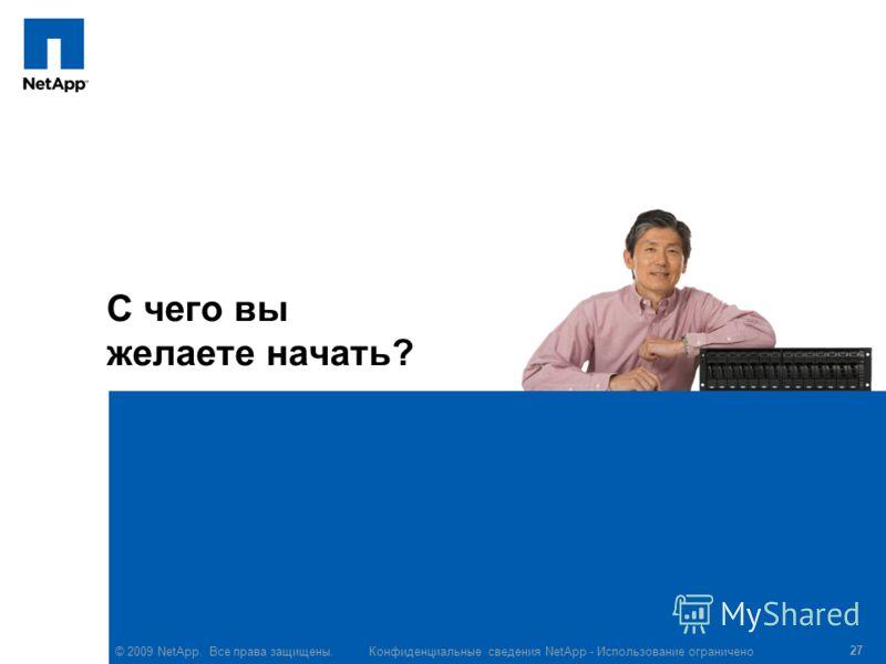 © 2009 NetApp. Все права защищены. Конфиденциальные сведения NetApp - Использование ограничено 27 С чего вы желаете начать?