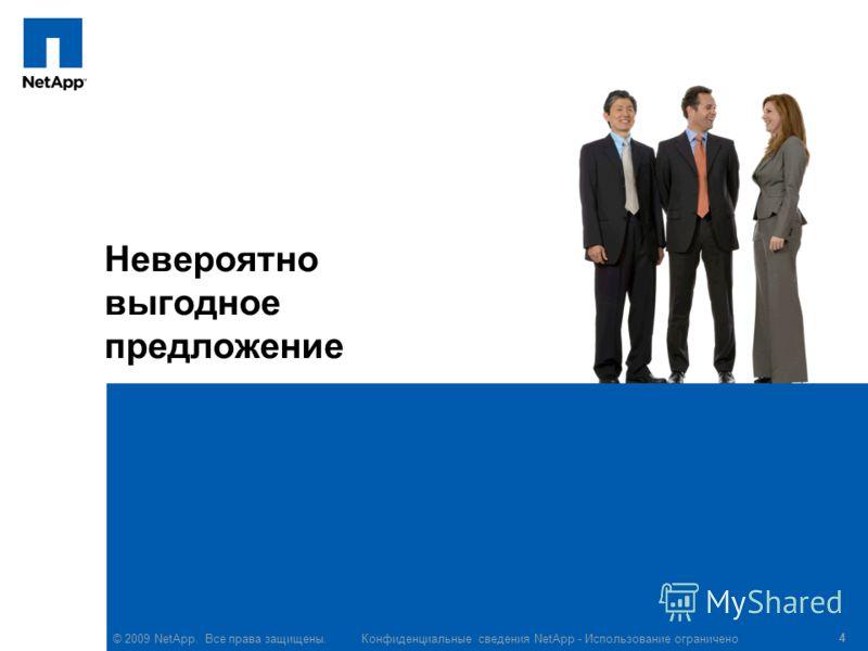 © 2009 NetApp. Все права защищены. Конфиденциальные сведения NetApp - Использование ограничено 4 Невероятно выгодное предложение