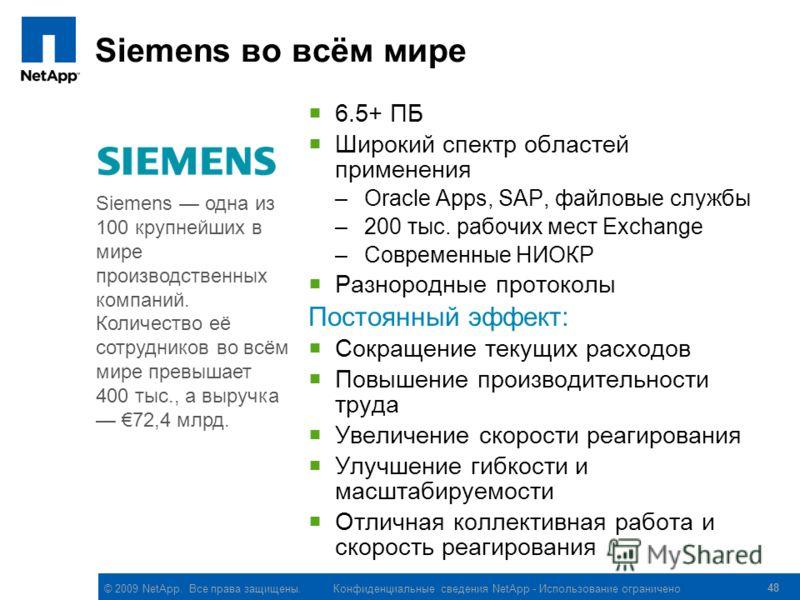 © 2009 NetApp. Все права защищены. Конфиденциальные сведения NetApp - Использование ограничено 48 Siemens во всём мире 6.5+ ПБ Широкий спектр областей применения –Oracle Apps, SAP, файловые службы –200 тыс. рабочих мест Exchange –Современные НИОКР Ра