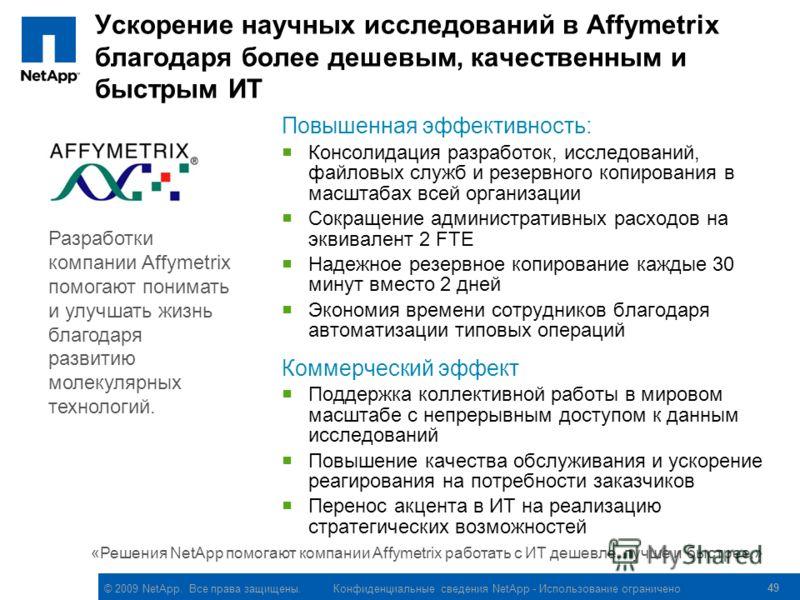© 2009 NetApp. Все права защищены. Конфиденциальные сведения NetApp - Использование ограничено Ускорение научных исследований в Affymetrix благодаря более дешевым, качественным и быстрым ИТ Повышенная эффективность: Консолидация разработок, исследова