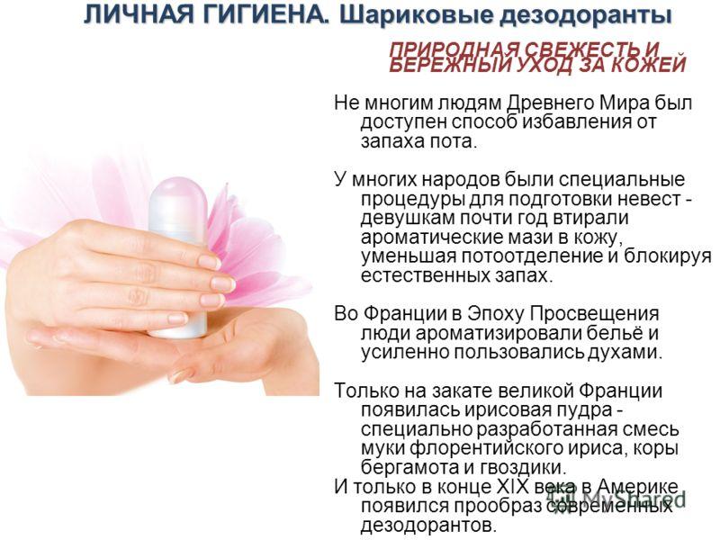 ЛИЧНАЯ ГИГИЕНА. Шариковые дезодоранты ПРИРОДНАЯ СВЕЖЕСТЬ И БЕРЕЖНЫЙ УХОД ЗА КОЖЕЙ Не многим людям Древнего Мира был доступен способ избавления от запаха пота. У многих народов были специальные процедуры для подготовки невест - девушкам почти год втир