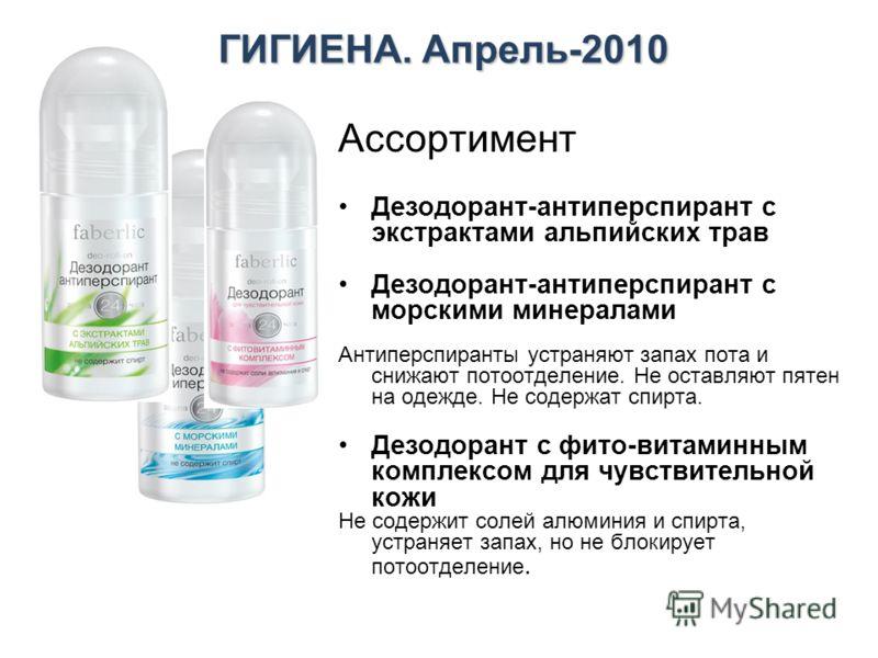 ГИГИЕНА. Апрель-2010 Ассортимент Дезодорант-антиперспирант с экстрактами альпийских трав Дезодорант-антиперспирант с морскими минералами Антиперспиранты устраняют запах пота и снижают потоотделение. Не оставляют пятен на одежде. Не содержат спирта. Д