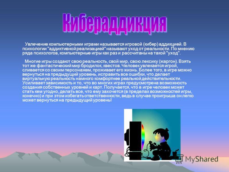 Увлечение компьютерными играми называется игровой (кибер) аддикцией. В психологии