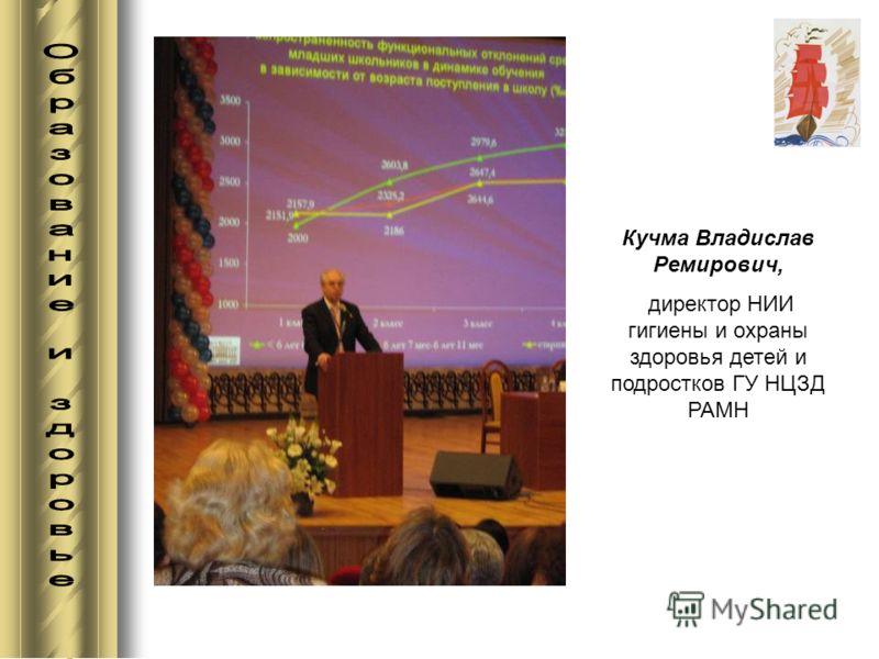 Кучма Владислав Ремирович, директор НИИ гигиены и охраны здоровья детей и подростков ГУ НЦЗД РАМН
